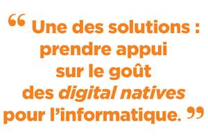 Une des solutions : prendre appui sur le goût des digital natives pour l'informatique