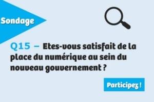 Etes-vous satisfait de la place du numérique au sein du nouveau gouvernement ?