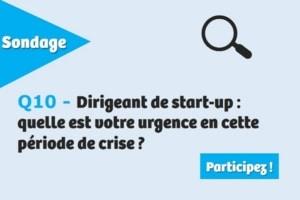 Q10 - Dirigeant de start-up: quelle est votre urgence en cette période de crise ?