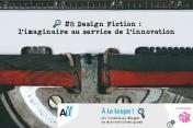 🔎 #8 Design Fiction : l'imaginaire au service de l'innovation